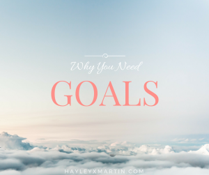 HAYLEYXMARTIN - WHY YOU NEED GOALS