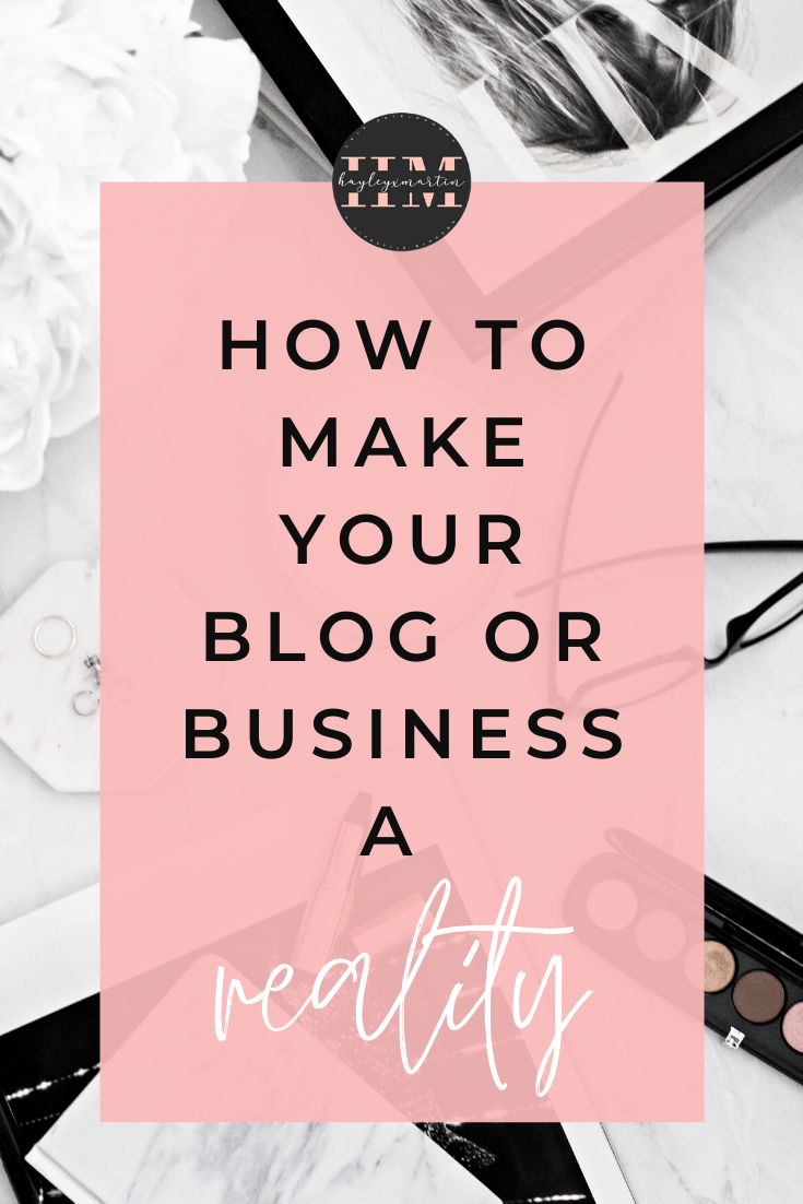 HOW TO MAKE YOUR BLOG OR BUSINESS A REALITY | HAYLEYXMARTIN