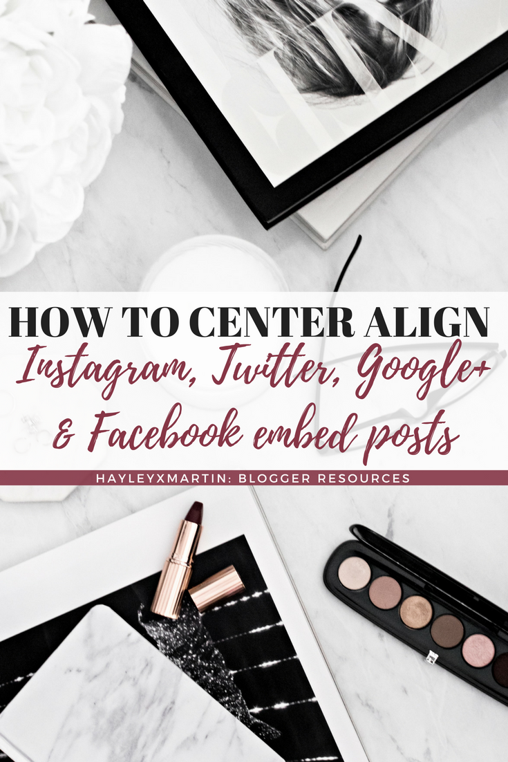 HOW TO CENTER ALIGN INSTAGRAM, TWITTER FACEBOOK & GOOGLE+ EMBED POSTS - HAYLEYXMARTIN - BLOGGER RESOURCES