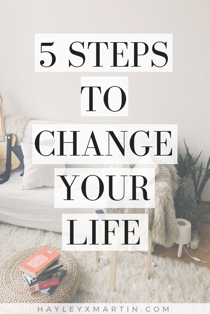 HAYLEYXMARTIN | 5 STEPS TO CHANGE YOUR LIFE