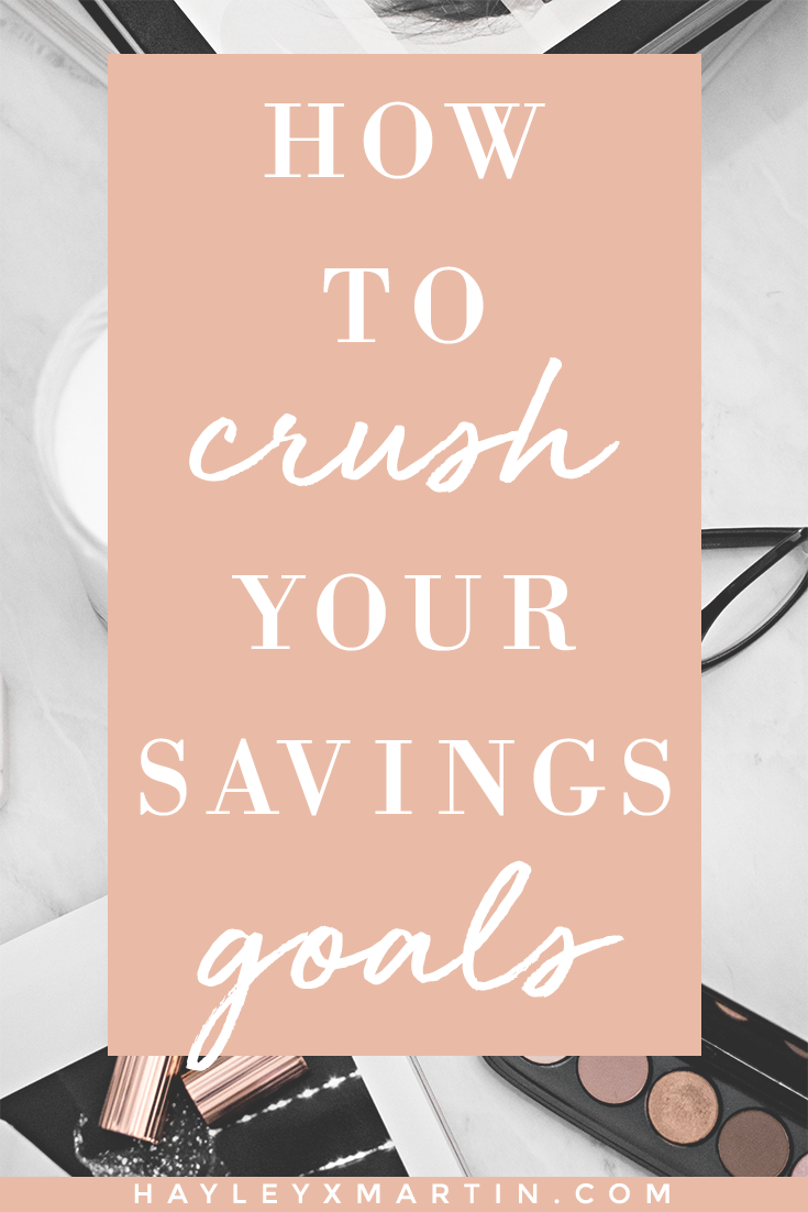 HOW TO CRUSH YOUR SAVINGS GOALS | HAYLEYXMARTIN.COM