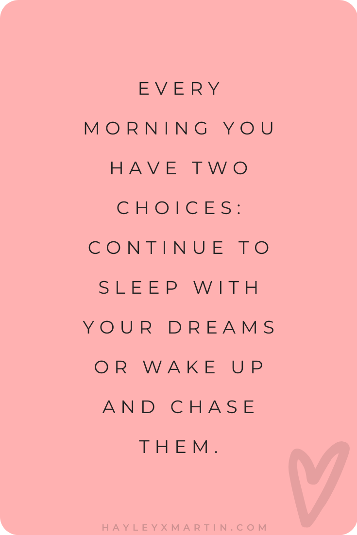 EVERY MORNING YOU HAVE TWO CHOICES: CONTINUE TO SLEEP WITH YOUR DREAMS OR WAKE UP AND CHASE THEM.
