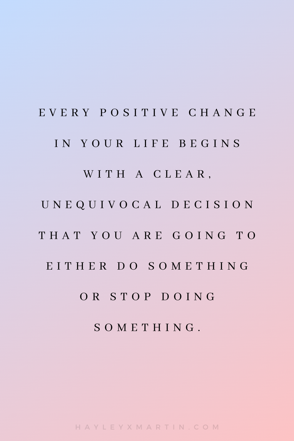 EVERY POSITIVE CHANGE IN YOUR LIFE BEGINS WITH A CLEAR, UNEQUIVOCAL DECISION THAT YOU ARE GOING TO EITHER DO SOMETHING OR STOP DOING SOMETHING | HAYLEYXMARTIN