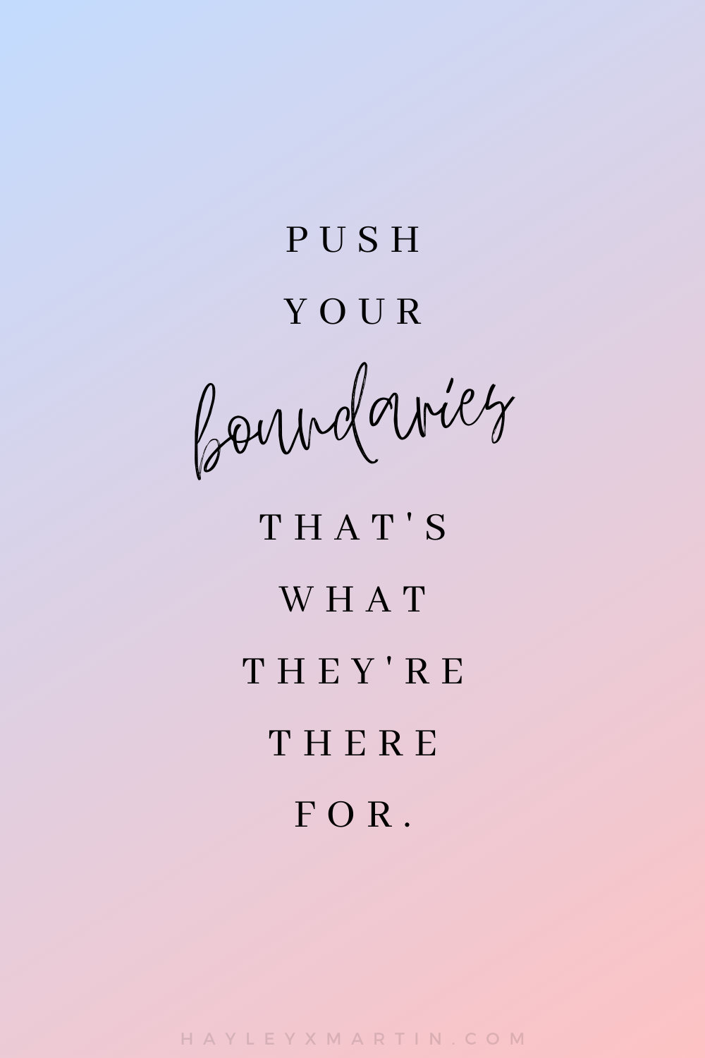 PUSH YOUR BOUNDARIES THAT'S WHAT THEY'RE THERE FOR | HAYLEYXMARTIN