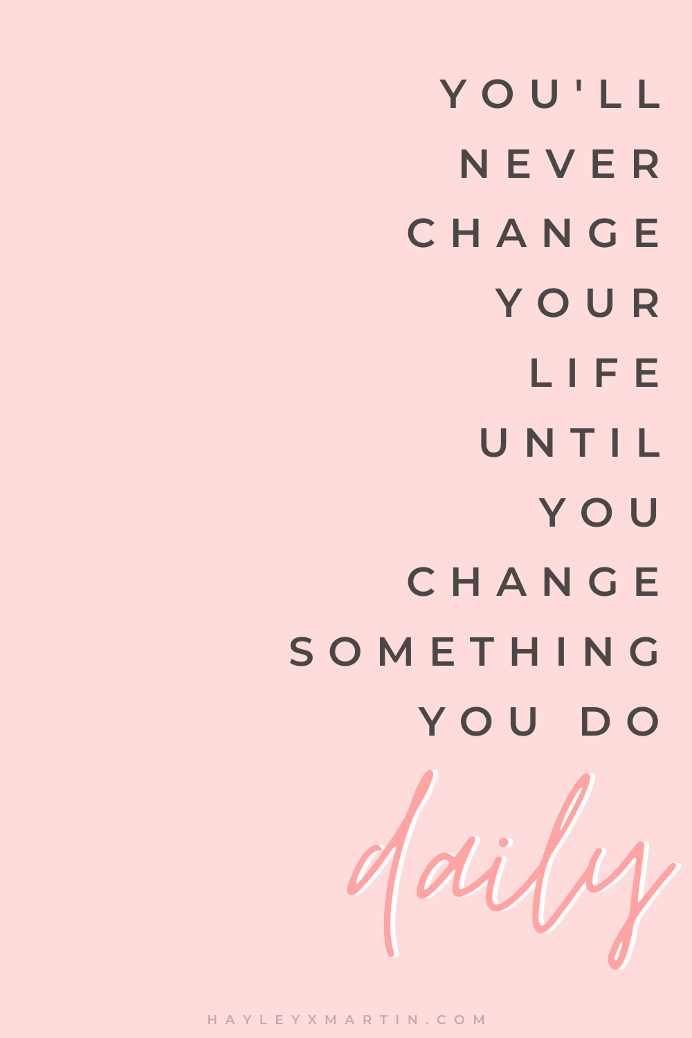 YOU'LL NEVER CHANGE YOUR LIFE UNTIL YOU CHANGE SOMETHING YOU DO DAILY | HAYLEYXMARTIN | INSPIRATIONAL QUOTE