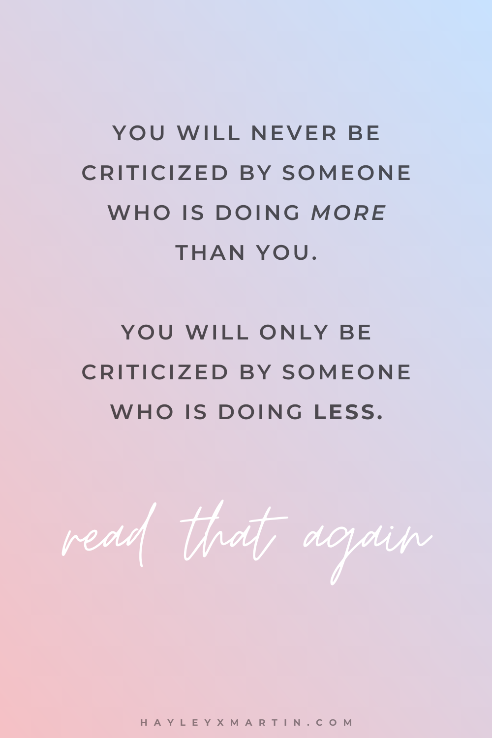 YOU WILL NEVER BE CRITICIZED BY SOMEONE WHO IS DOING MORE THAN YOU. YOU WILL ONLY BE CRITICIZED BY SOMEONE WHO IS DOING LESS. | HAYLEYXMARTIN