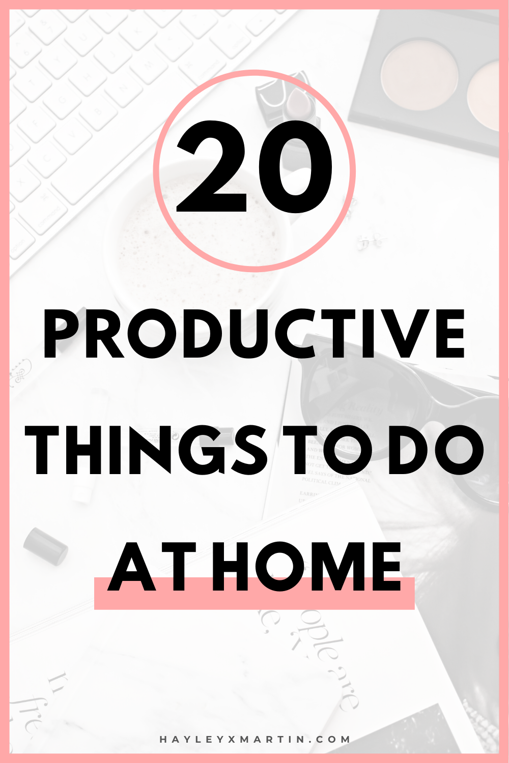20 PRODUCTIVE THINGS TO DO AT HOME | HAYLEYXMARTIN.COM