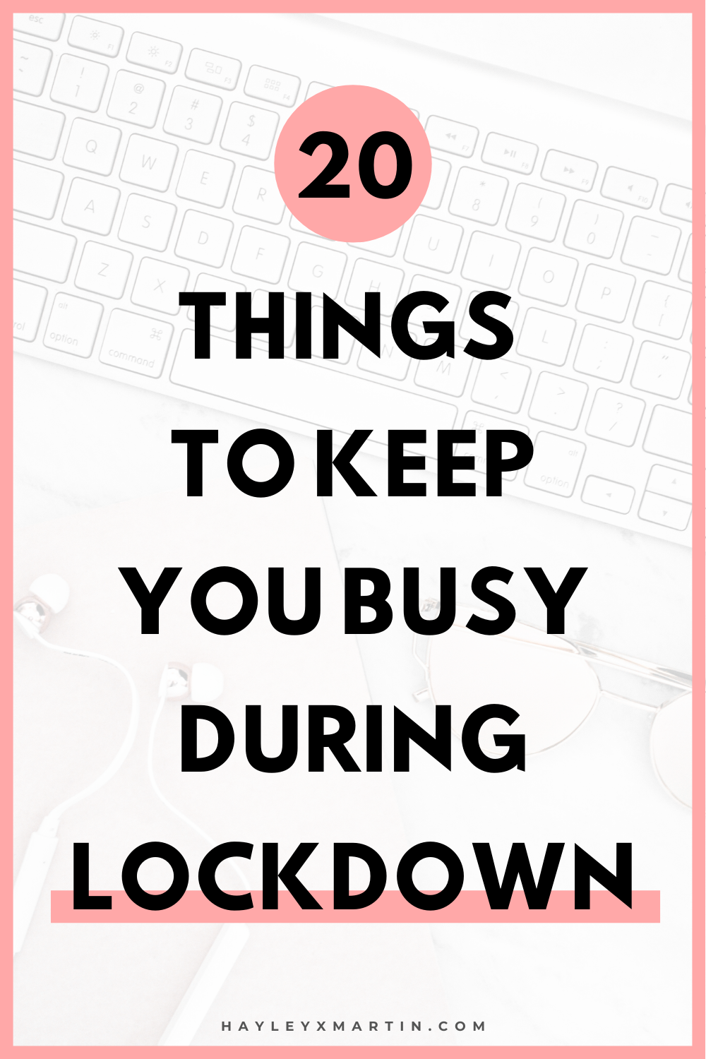 20 THINGS TO KEEP YOU BUSY DURING LOCKDOWN | HAYLEYXMARTIN.COM