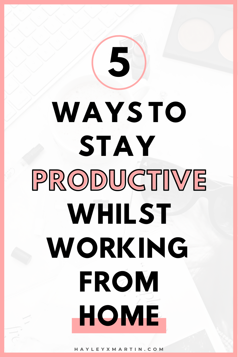 5 WAYS TO STAY PRODUCTIVE WHILST WORKING FROM HOME - HAYLEYXMARTIN