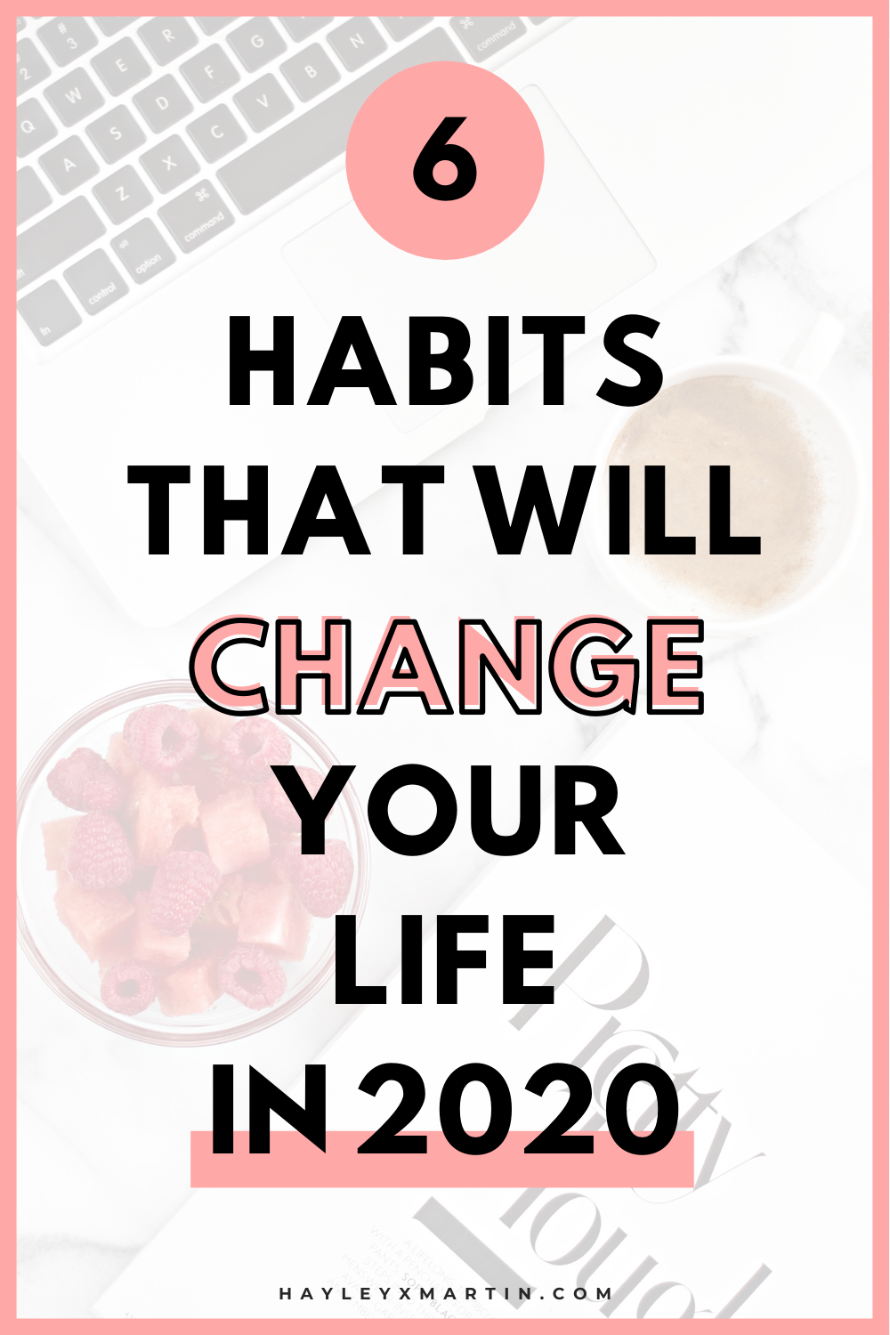 6 HABITS THAT WILL CHANGE YOUR LIFE IN 2020 | HAYLEYXMARTIN