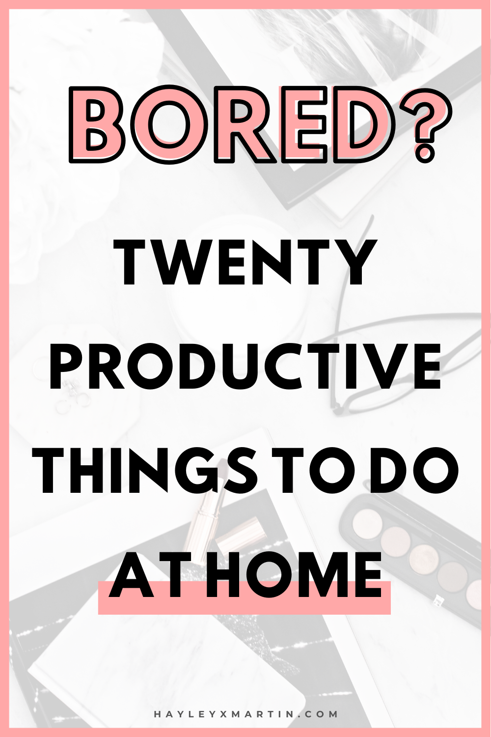 BORED? TWENTY PRODUCTIVE THINGS TO DO AT HOME | HAYLEYXMARTIN
