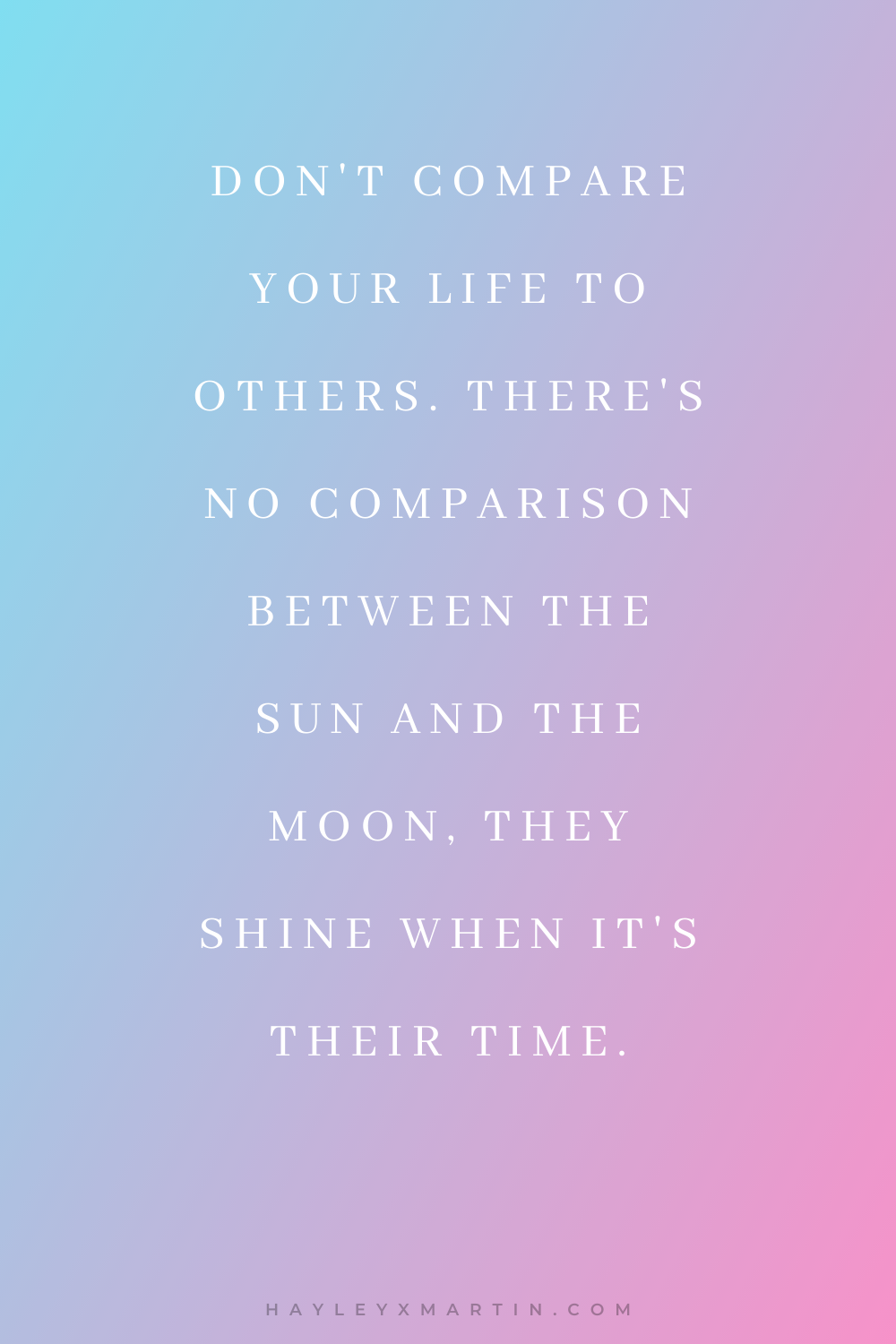 DON'T COMPARE YOUR LIFE TO OTHERS. THERE'S NO COMPARISON BETWEEN THE SUN AND THE MOON, THEY SHINE WHEN IT'S THEIR TIME. | HAYLEYXMARTIN