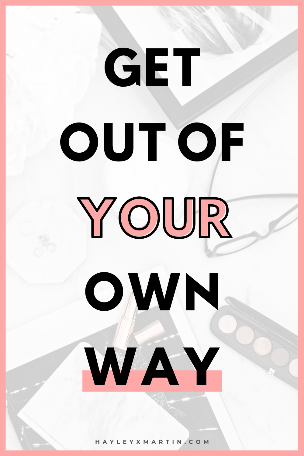 GET OUT OF YOUR OWN WAY | HAYLEYXMARTIN