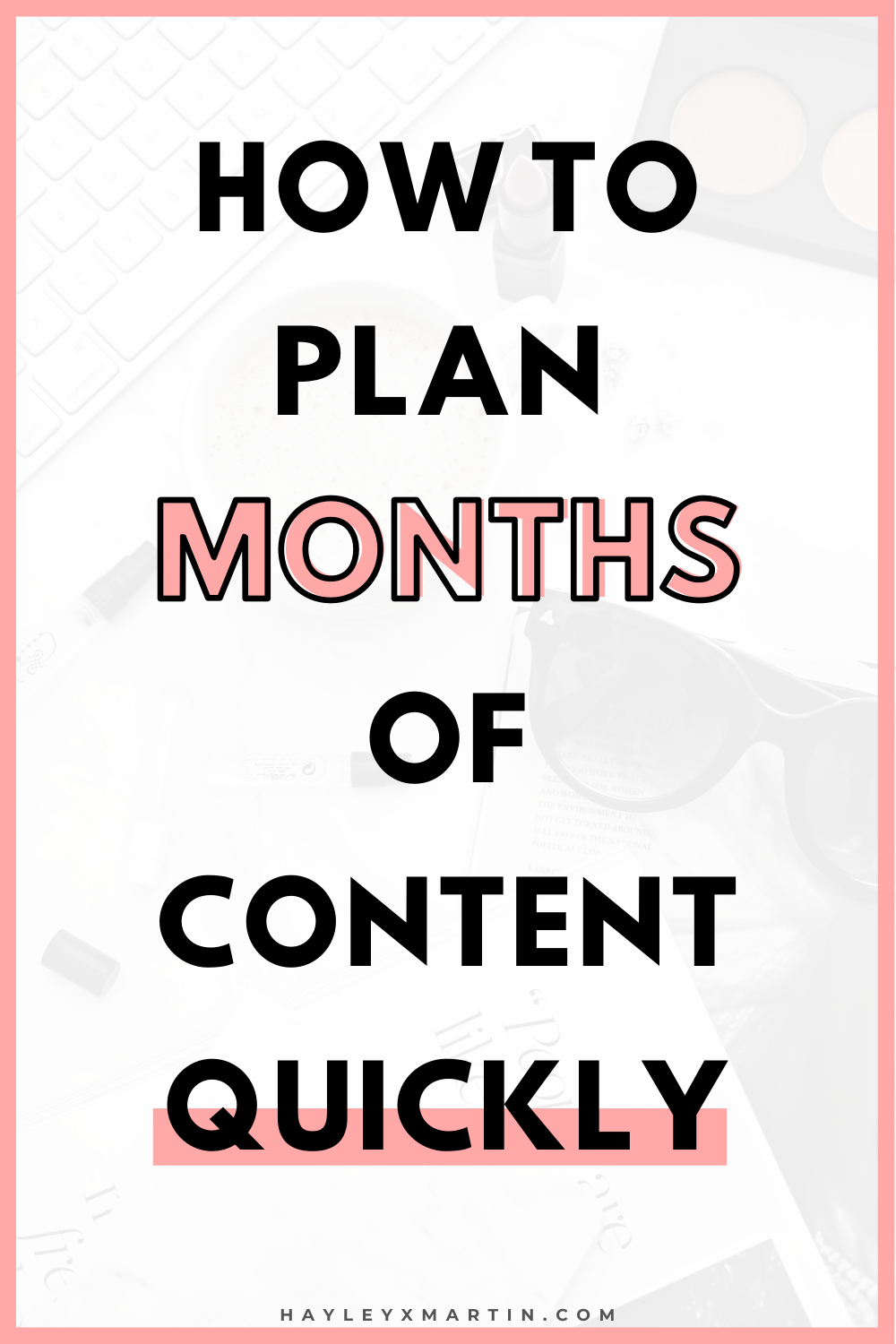 HOW TO PLAN MONTHS OF CONTENT, QUICKLY! HAYLEYXMARTIN.COM