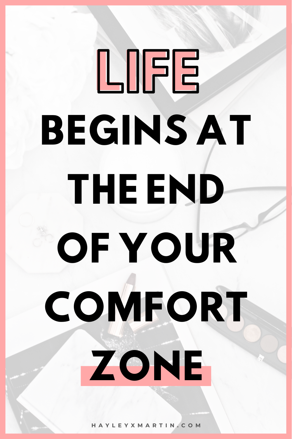 LIFE BEGINS AT THE END OF YOUR COMFORT ZONE | HAYLEYXMARTIN