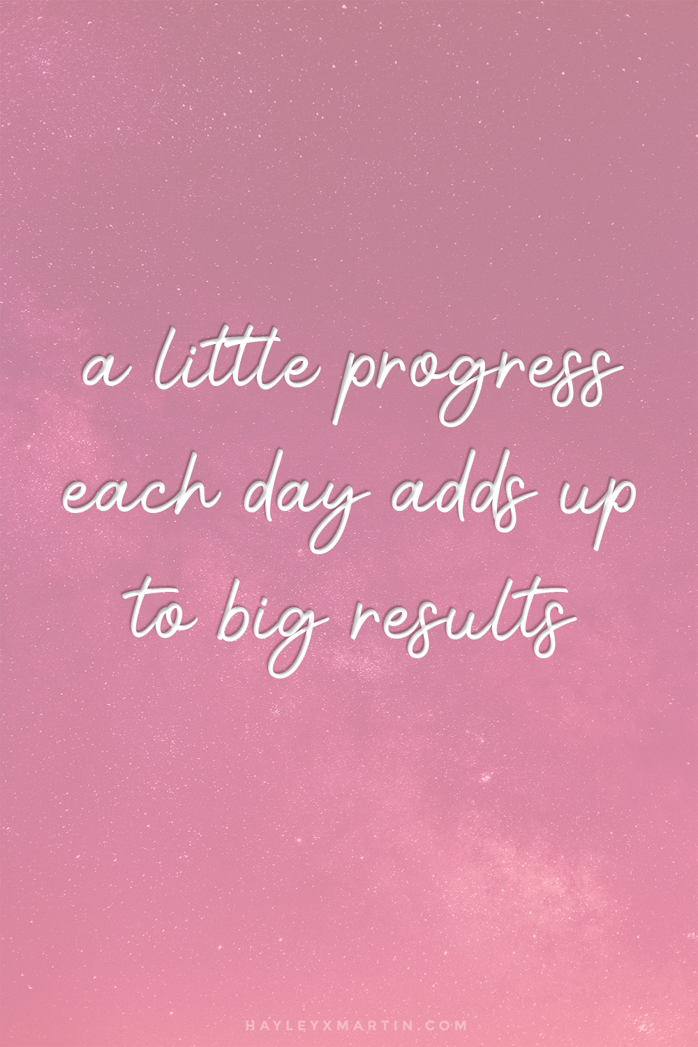 A LITTLE PROGRESS EACH DAY ADDS UP TO BIG RESULTS | HAYLEYXMARTIN