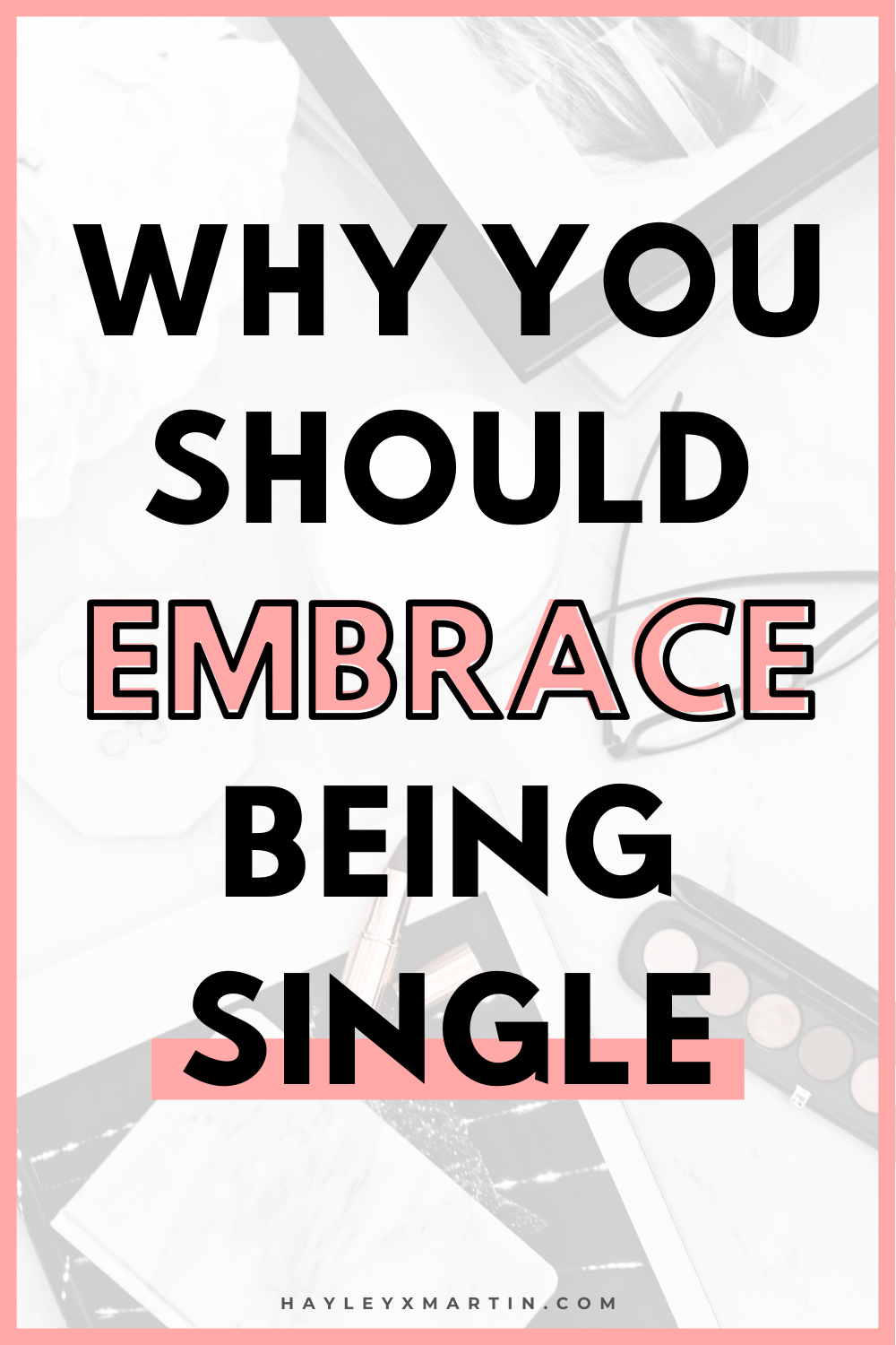 WHY YOU SHOULD EMBRACE BEING SINGLE | HAYLEYXMARTIN