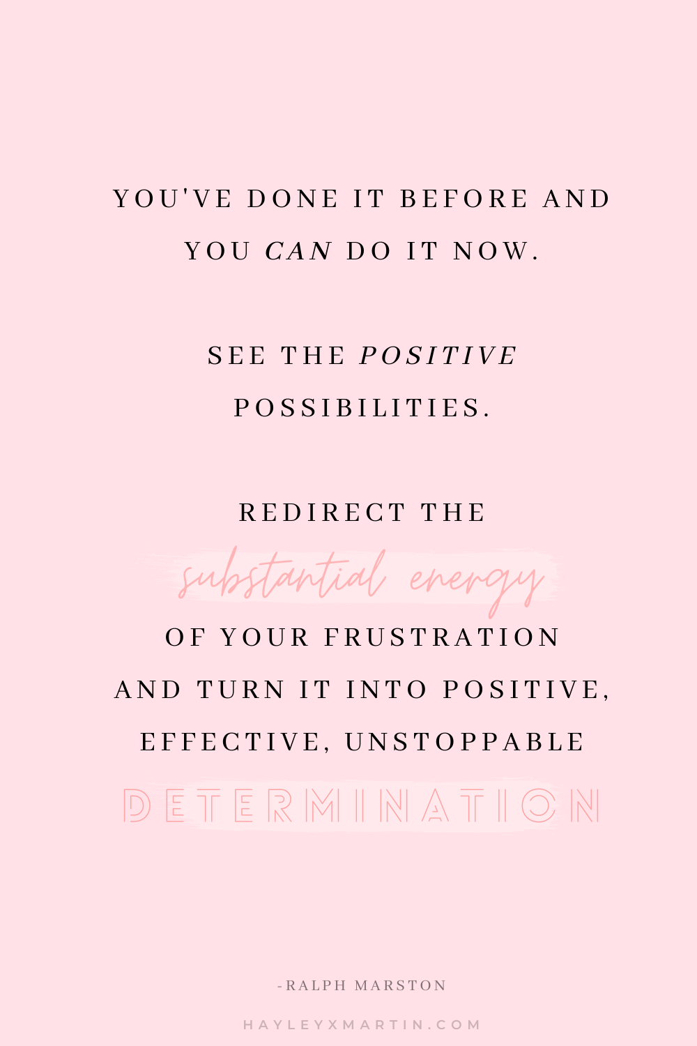 You've done it before and you can do it now. See the positive possibilities. Redirect the substantial energy of your frustration and turn it into positive, effective, unstoppable determination