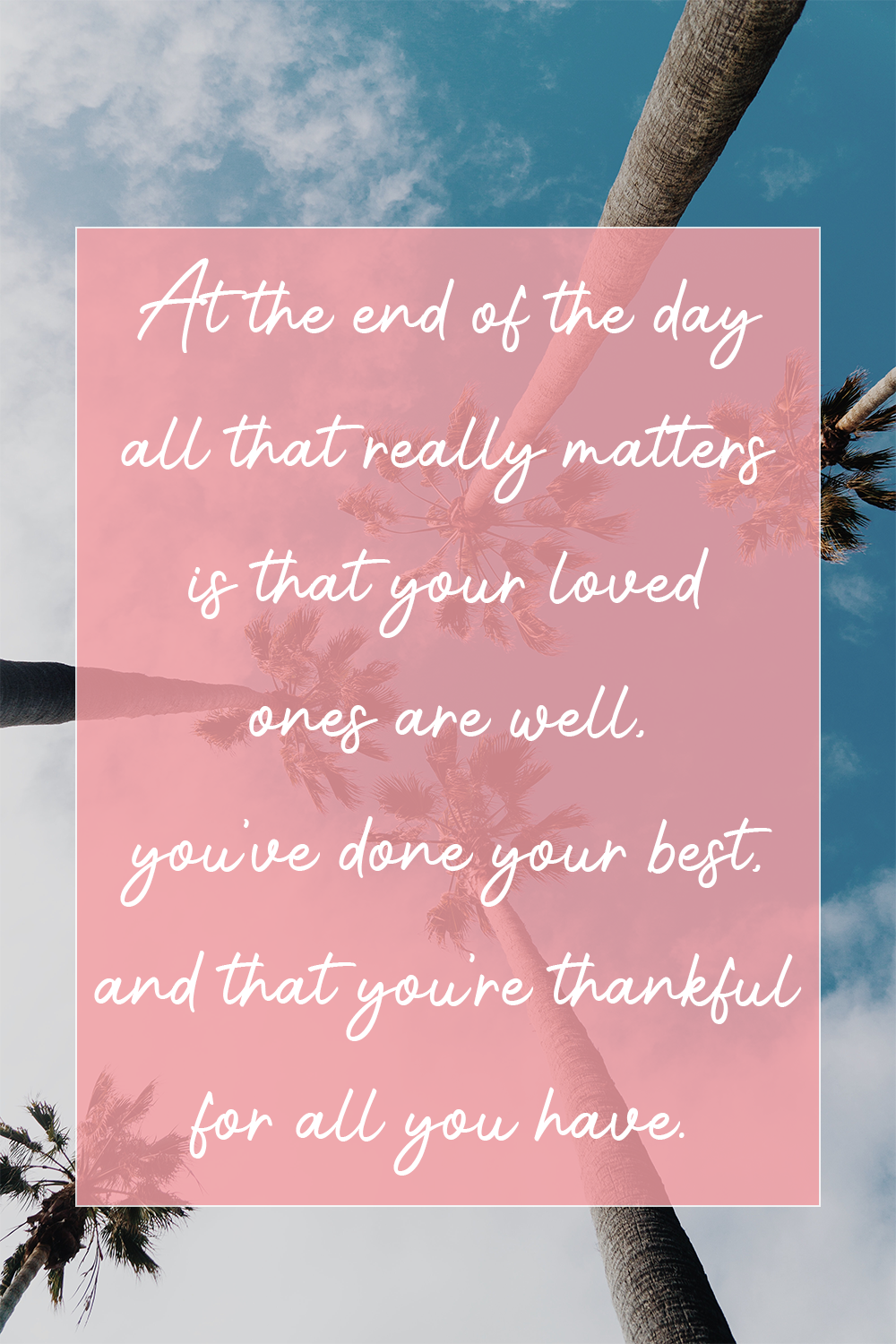 At the end of the day all that really matters is that your loved ones are well, you've done your best, and that you're thankful for all you have. HAYLEYXMARTIN