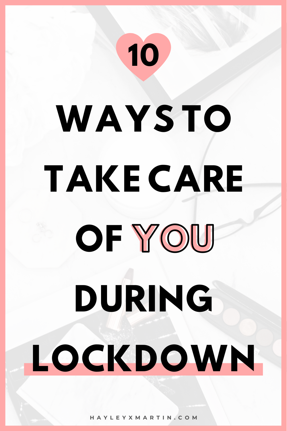 10 WAYS TO TAKE CARE OF YOU DURING LOCKDOWN | HAYLEYXMARTIN