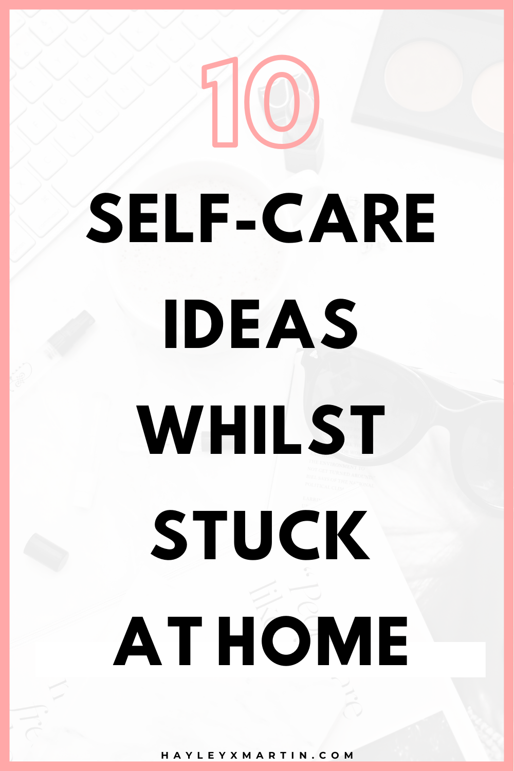 10 SELF-CARE IDEAS WHILST STUCK AT HOME | HAYLEYXMARTIN