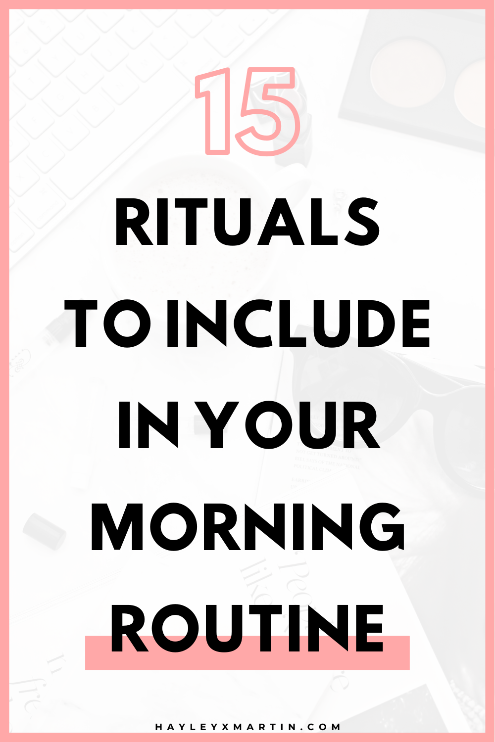 15 rituals to include in your morning routine | hayleyxmartin