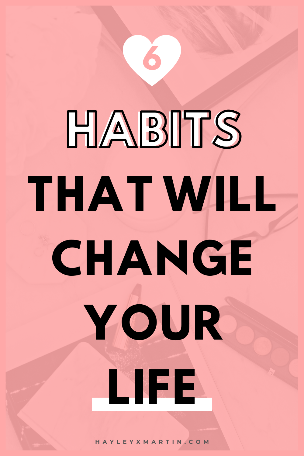 6 HABITS THAT WILL CHANGE YOUR LIFE | HAYLEYXMARTIN