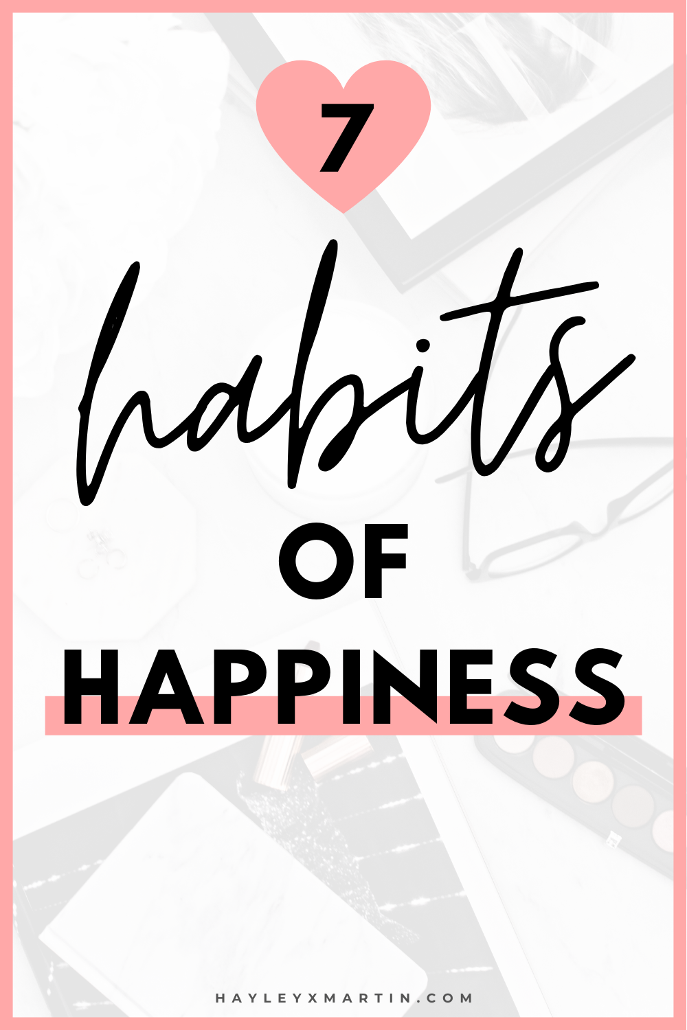 7 HABITS OF HAPPINESS || HAYLEYXMARTIN