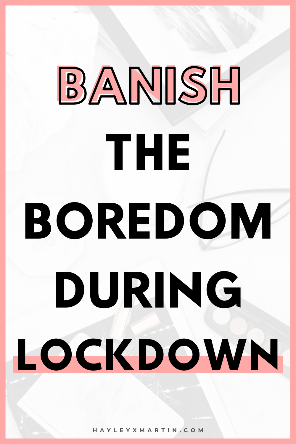 BANISH THE BOREDOM DURING LOCKDOWN | HAYLEYXMARTIN