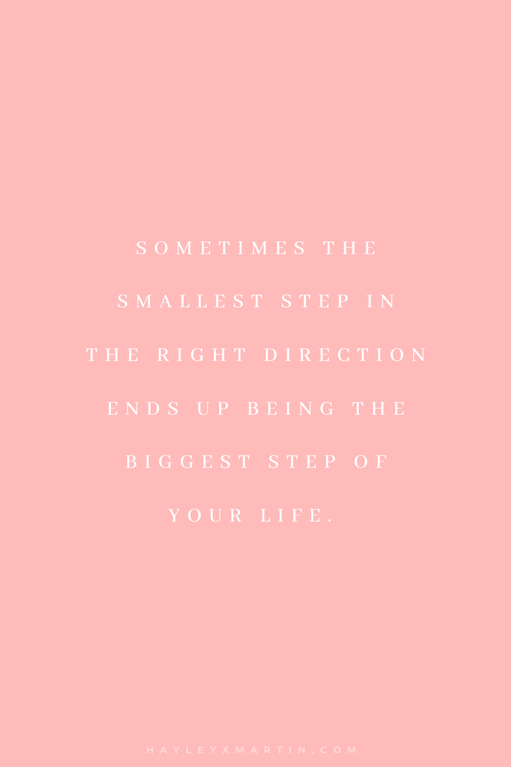 SOMETIMES THE SMALLEST STEP IN THE RIGHT DIRECTION ENDS UP BEING THE BIGGEST STEP OF YOUR LIFE | HAYLEYXMARTIN