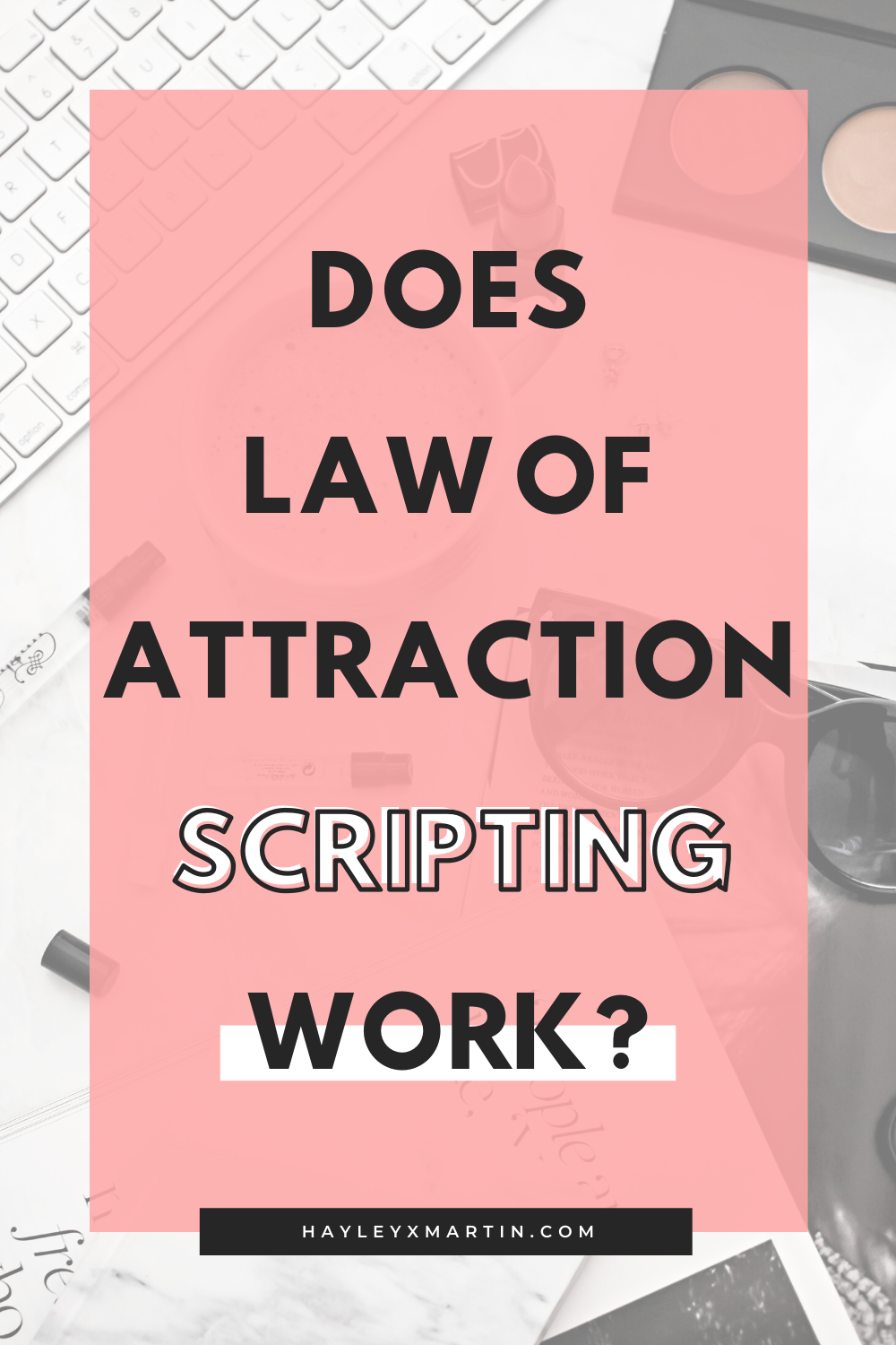 DOES LAW OF ATTRACTION SCRIPTING WORK? | HAYLEYXMARTIN | MANIFEST YOUR DREAM LIFE USING LAW OF ATTRACTION SCRIPTING
