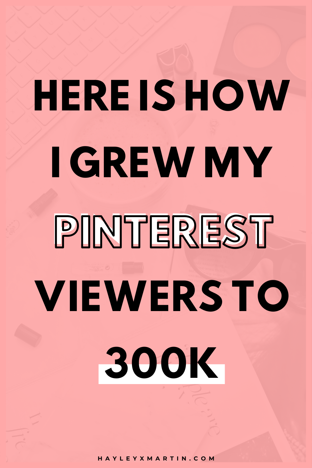 HERE IS HOW I GREW MY PINTEREST VIEWERS TO 300K+ | HAYLEYXMARTIN