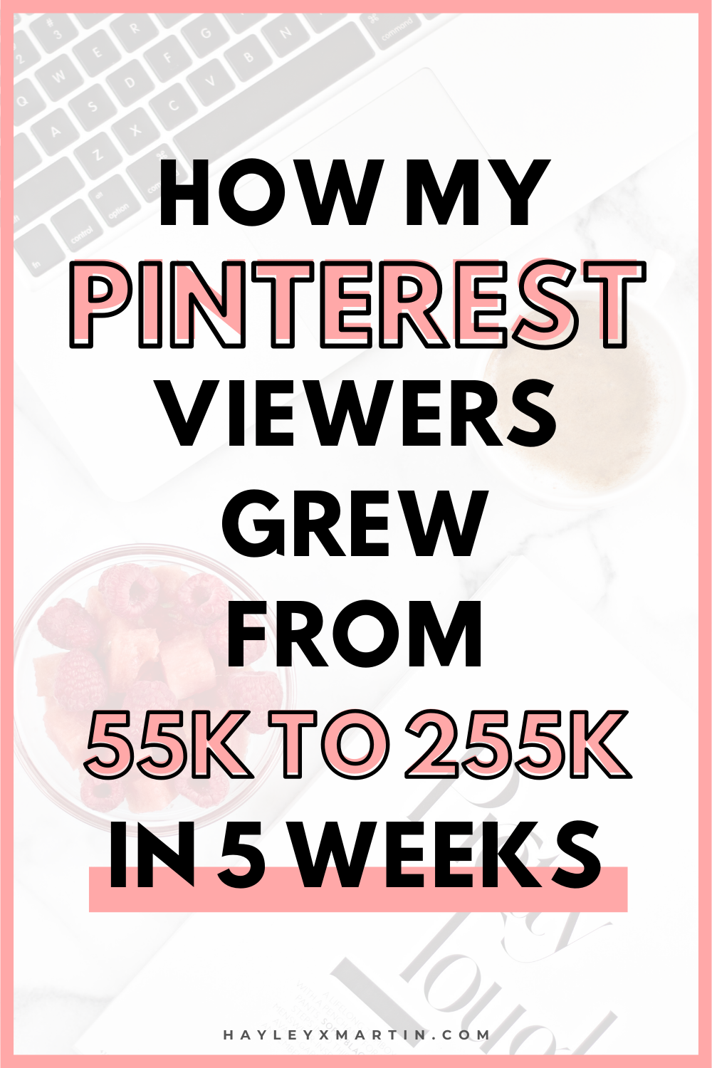 HOW MY PINTEREST VIEWERS GREW FROM 55K TO 255K IN 5 WEEKS | HAYLEYXMARTIN