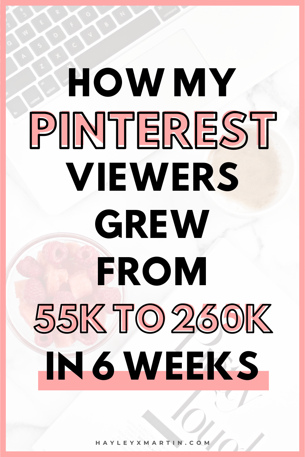HOW MY PINTEREST VIEWERS GREW FROM 55K TO 260K IN 6 WEEKS | HAYLEYXMARTIN
