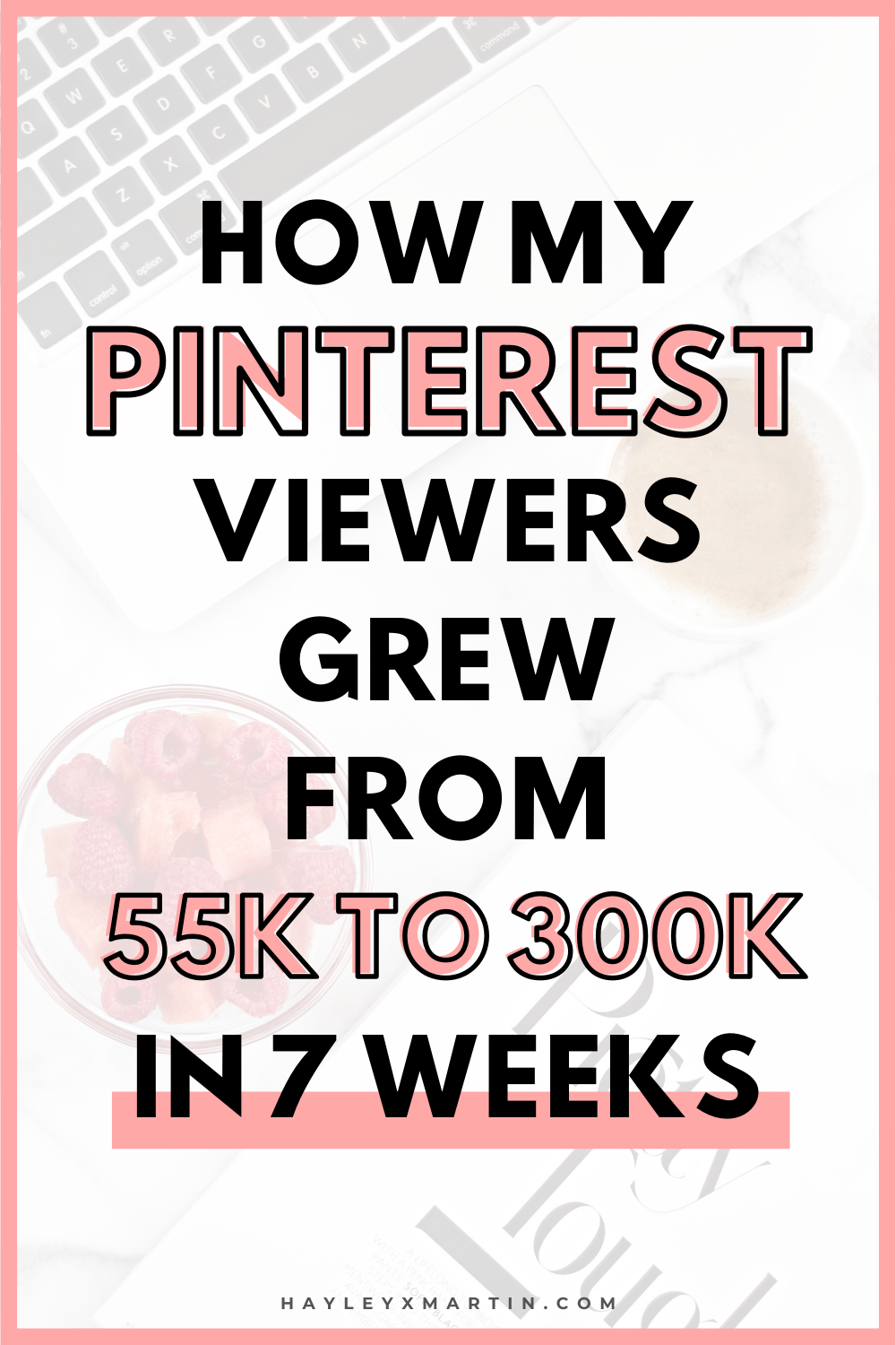 HOW MY PINTEREST VIEWERS GREW FROM 55K TO 300K IN 7WEEKS | HAYLEYXMARTIN