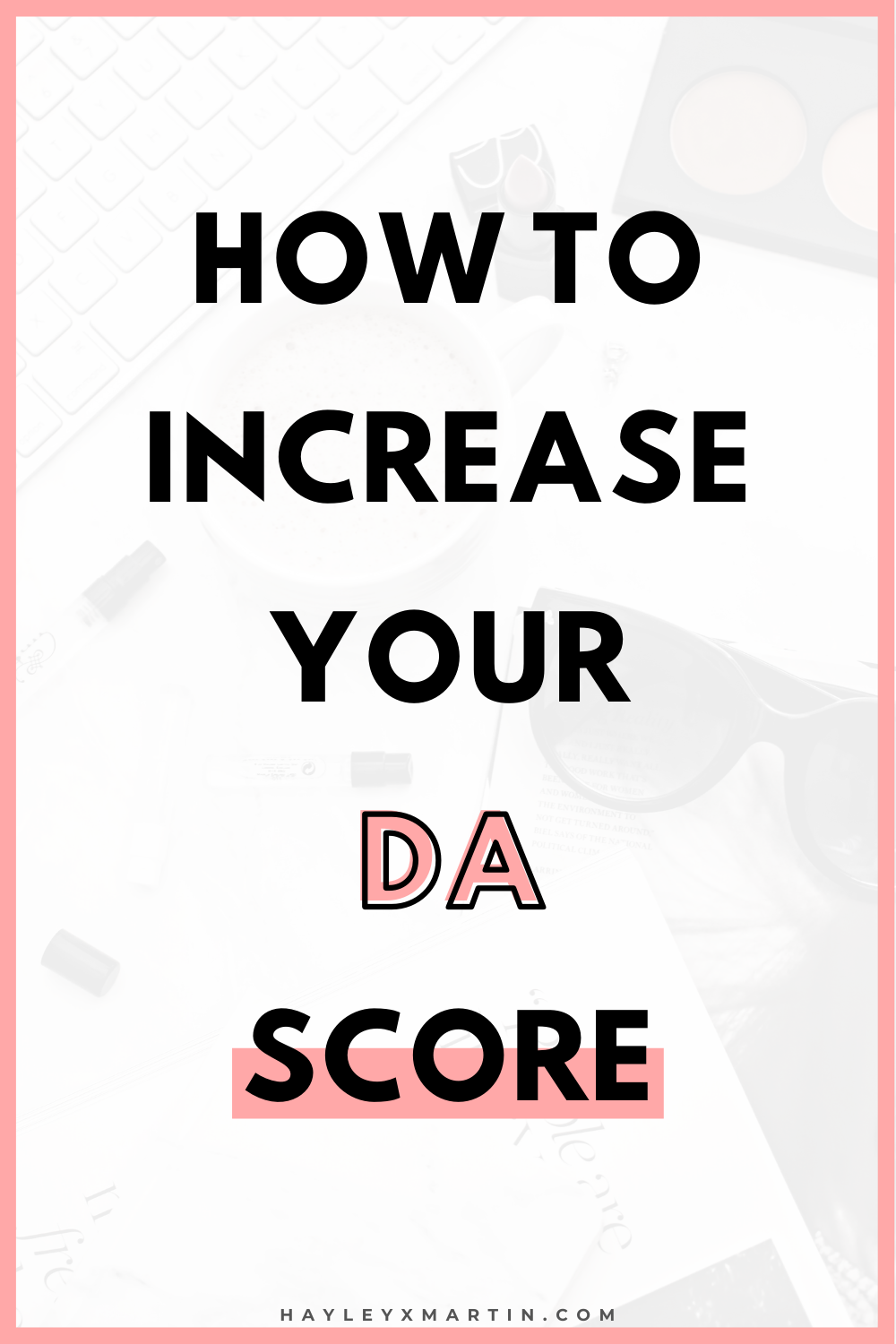 HOW TO INCREASE YOUR DA SCORE | HAYLEYXMARTIN.COM