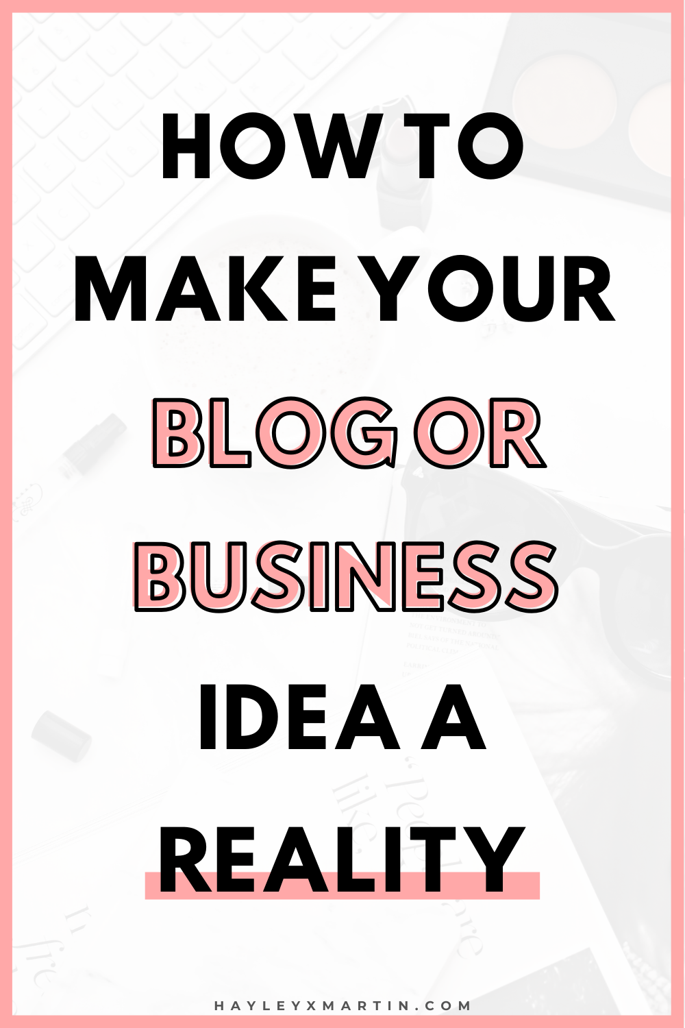 HOW TO MAKE YOUR BLOG OR BUSINESS IDEA A REALITY | HAYLEYXMARTIN