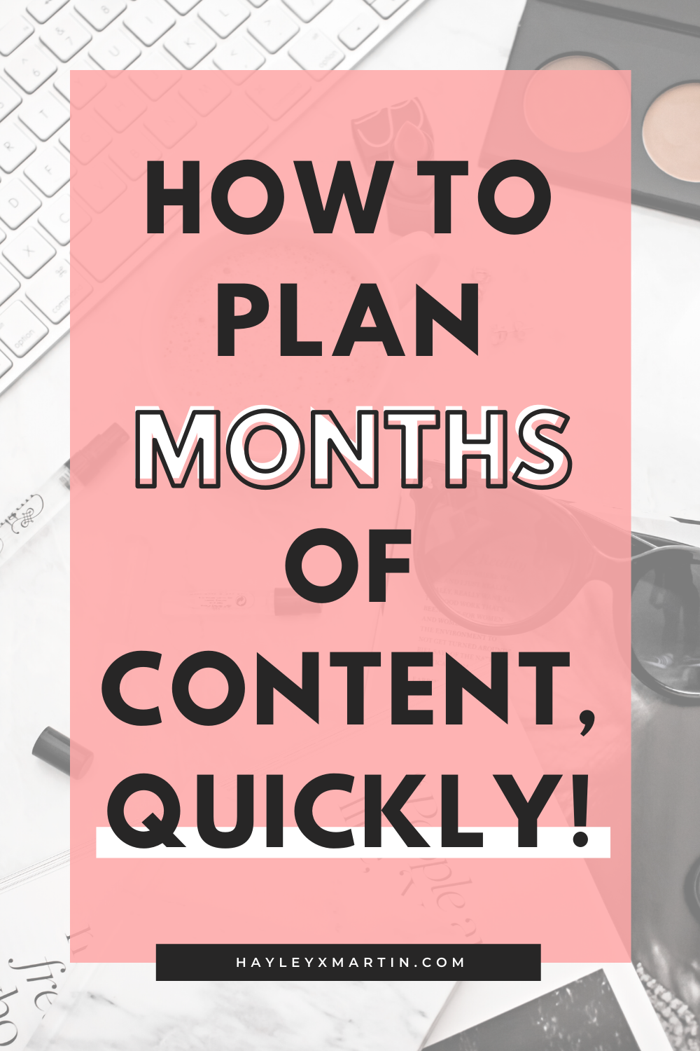 HOW TO PLAN MONTHS OF CONTENT. QUICKLY! HAYLEYXMARTIN.COM