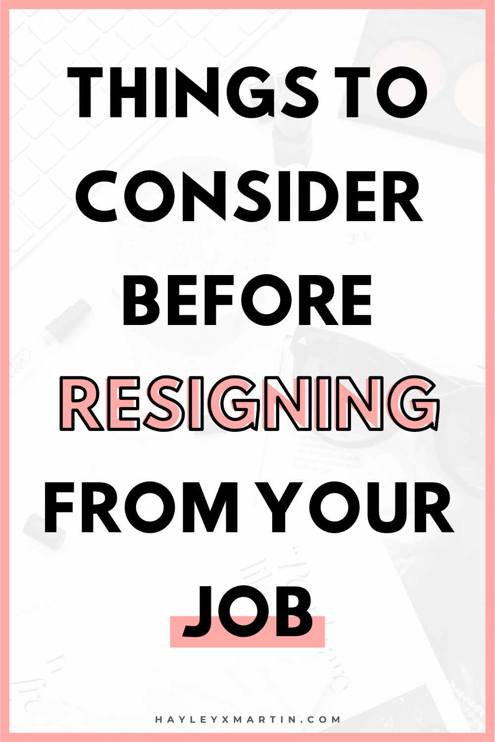THINGS TO CONSIDER BEFORE RESIGNING FROM YOUR JOB | HAYLEYXMARTIN