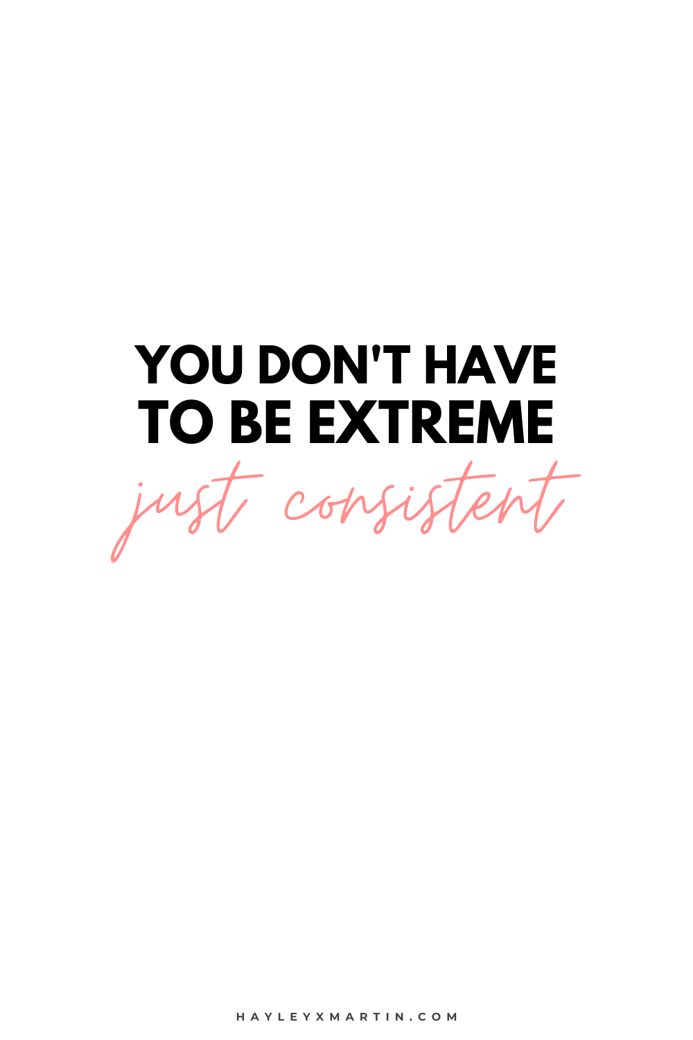 YOU DON'T HAVE TO BE EXTREME, JUST CONSISTENT | HAYLEYXMARTIN