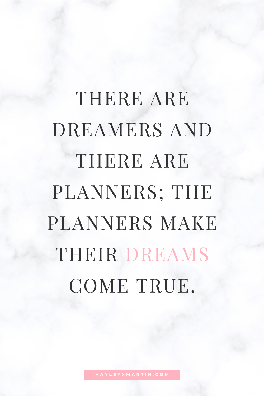 THERE ARE DREAMERS AND THERE ARE PLANNERS; THE PLANNERS MAKE THEIR DREAMS COME TRUE | HAYLEYXMARTIN