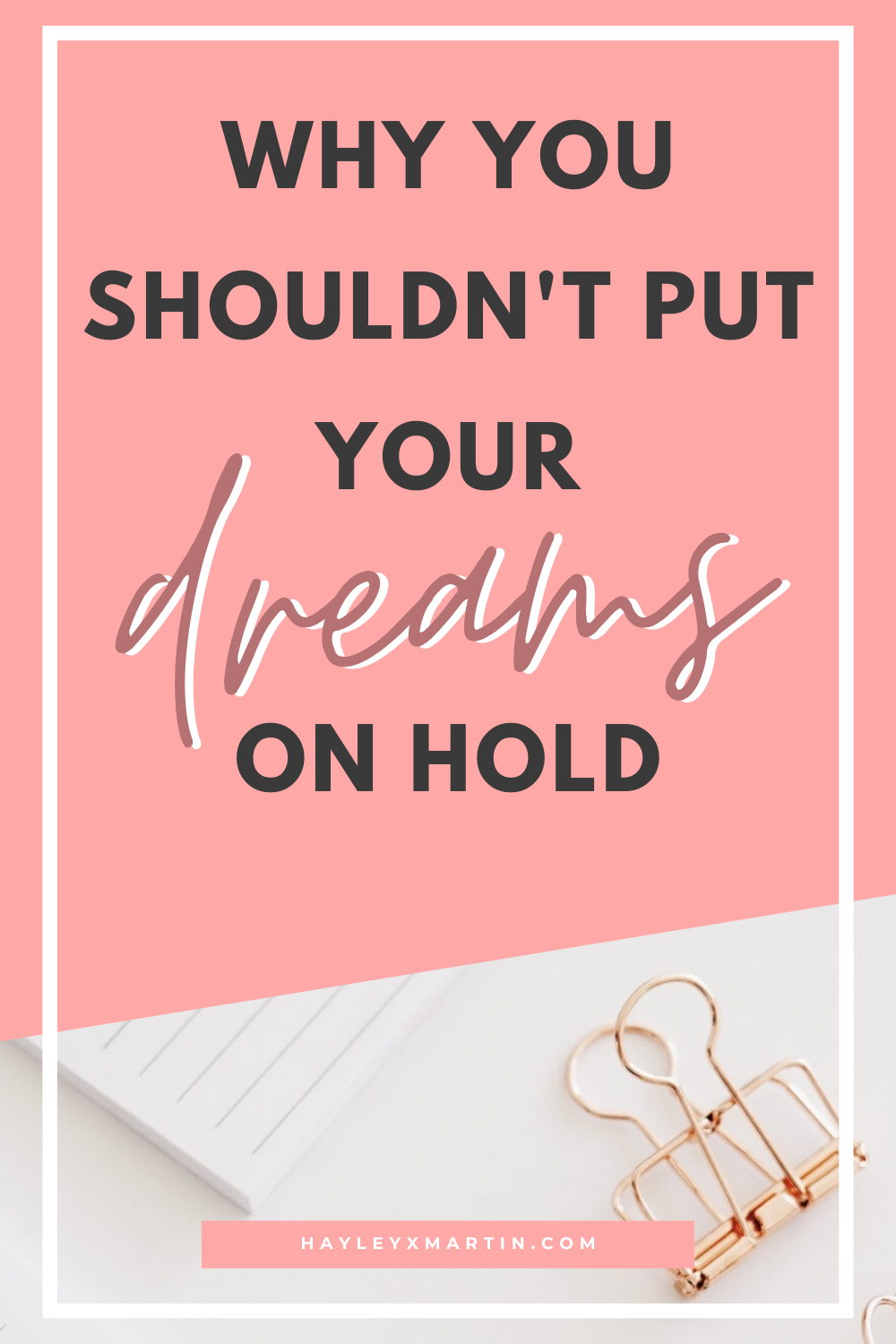 WHY YOU SHOULDN'T PUT YOUR DREAMS ON HOLD | HAYLEYXMARTIN