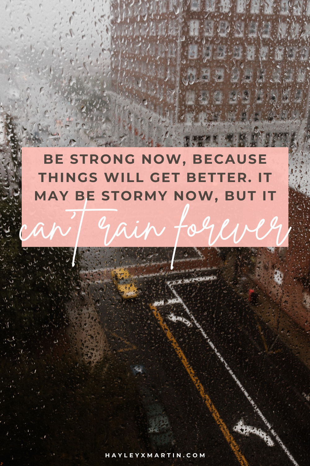 Be strong now, because things will get better. It may be stormy now, but it can't rain forever.