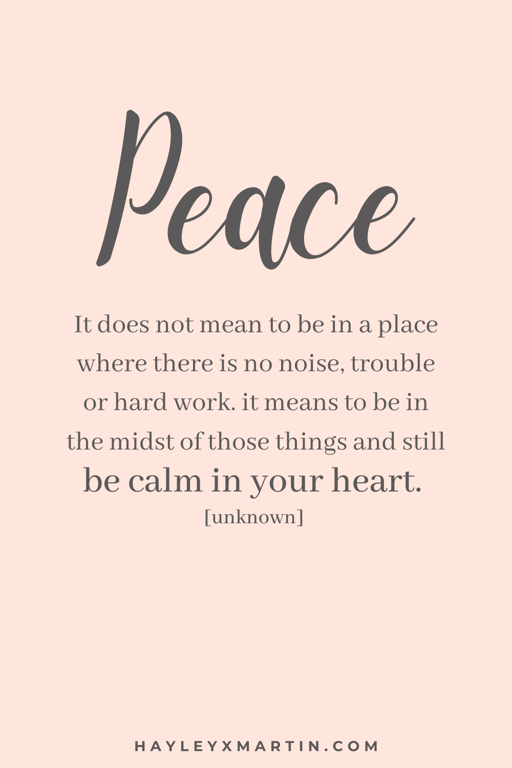 PEACE | IT DOES NOT MEAN TO BE IN A PLACE WHERE THERE IS NO NOISE, TROUBLE OR HARD WORK. IT MEANS TO BE IN THE MIDST OF THOSE THINGS AND STILL BE CALM IN YOUR HEART