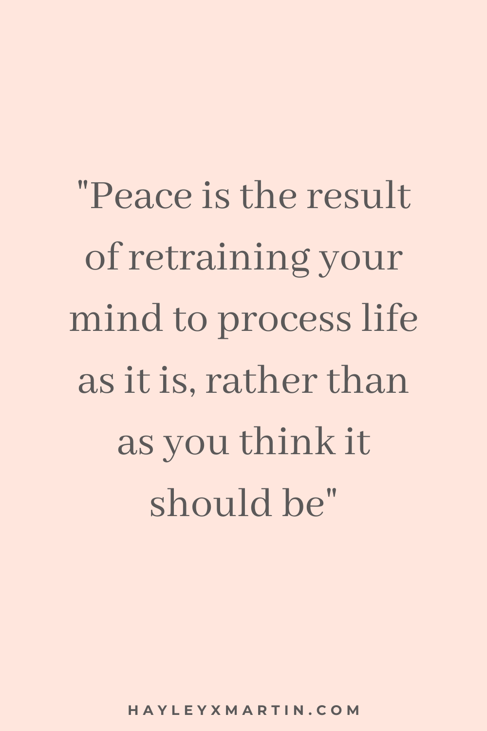 PEACE IS THE RESULT OF RETRAINING YOUR MIND TO PROCESS LIFE AS IT IS, RATHER THAN AS YOU THINK IT SHOULD BE