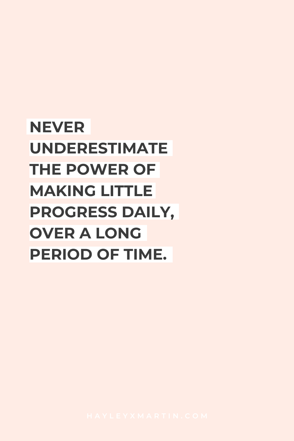 NEVER UNDERESTIMATE THE POWER OF MAKING LITTLE PROGRESS DAILY, OVER A LONG PERIOD OF TIME.